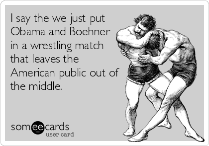I say the we just put Obama and Boehner in a wrestling match that leaves the American public out of the middle.