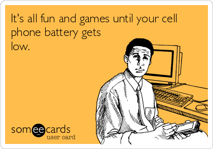 It's all fun and games until your cell phone battery gets low.