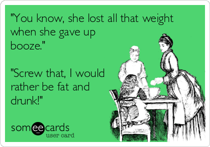 """""""You know, she lost all that weight when she gave up booze.""""  """"Screw that, I would rather be fat and drunk!"""""""