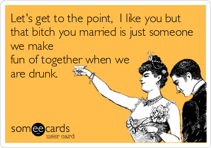 Let's get to the point,  I like you but that bitch you married is just someone we make fun of together when we are drunk.
