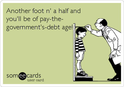 Another foot n' a half and you'll be of pay-the- government's-debt age!