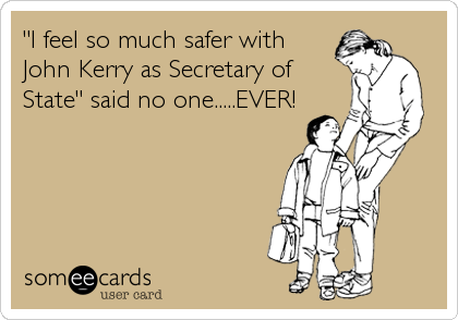 """I feel so much safer with John Kerry as Secretary of State"" said no one.....EVER!"