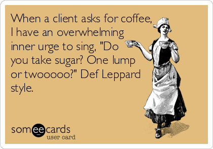 "When a client asks for coffee, I have an overwhelming inner urge to sing, ""Do you take sugar? One lump or twooooo?"" Def Leppard style."