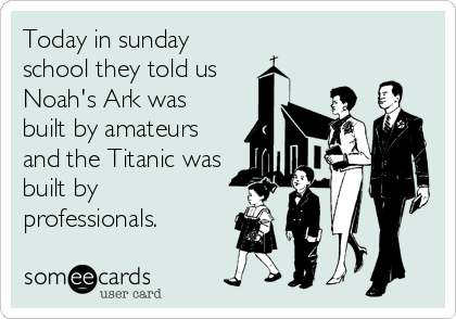 Today in sunday school they told us Noah's Ark was built by amateurs and the Titanic was built by professionals.