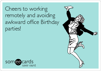 Cheers To Working Remotely And Avoiding Awkward Office Birthday Parties
