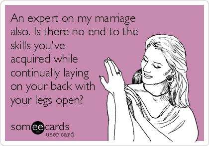 An expert on my marriage also. Is there no end to the skills you've acquired while continually laying  on your back with your legs open?