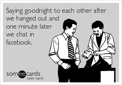 Saying goodnight to each other after we hanged out and one minute later we chat in facebook.