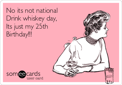 No Its Not National Drink Whiskey Day Just My 25th Birthday