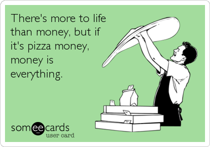 There's more to life than money, but if it's pizza money, money is  everything.