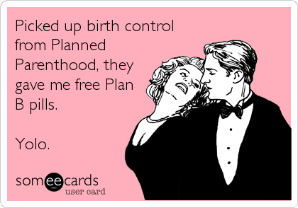 Picked up birth control from Planned Parenthood, they gave me free Plan B pills.  Yolo.