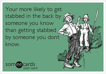 Your more likely to get stabbed in the back by someone you know than getting stabbed by someone you dont know.