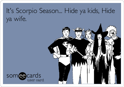 It's Scorpio Season... Hide ya kids, Hide ya wife.