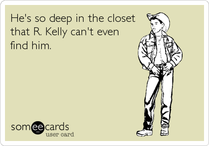 He's so deep in the closet that R. Kelly can't even find him.