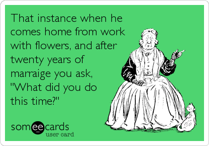 "That instance when he comes home from work with flowers, and after twenty years of marraige you ask, ""What did you do this time?"""
