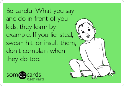 Be careful What you say and do in front of you kids, they learn by example. If you lie, steal, swear, hit, or insult them, don't complain when they do too.