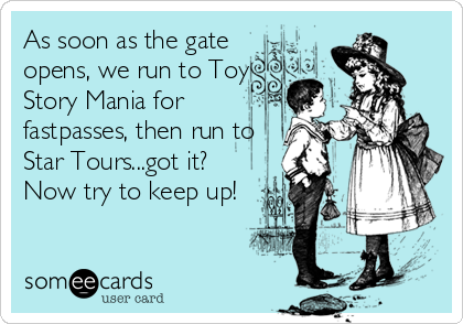 As soon as the gate opens, we run to Toy Story Mania for fastpasses, then run to Star Tours...got it? Now try to keep up!