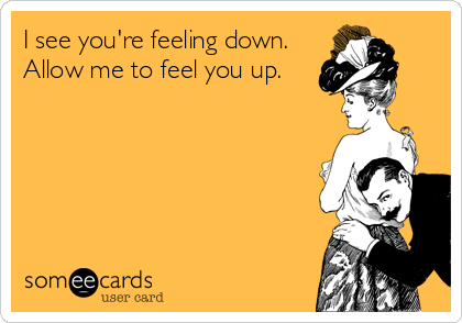 I see you're feeling down. Allow me to feel you up.
