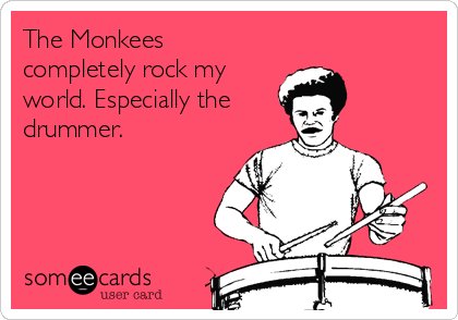 The Monkees completely rock my world. Especially the drummer.