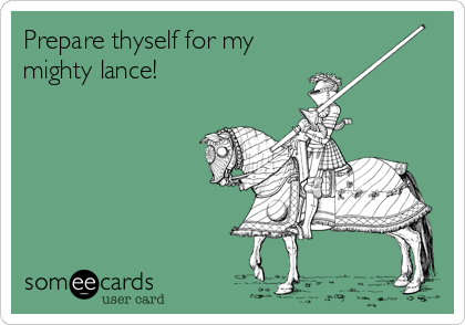 Prepare thyself for my mighty lance!