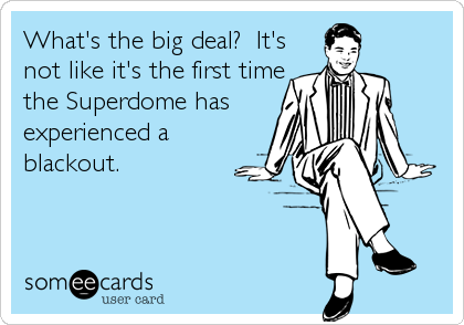 What's the big deal?  It's not like it's the first time the Superdome has experienced a blackout.