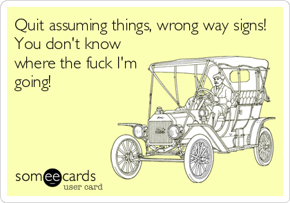 Quit assuming things, wrong way signs! You don't know where the fuck I'm going!
