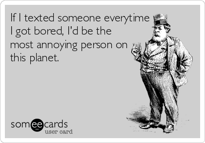 If I texted someone everytime I got bored, I'd be the most annoying person on this planet.