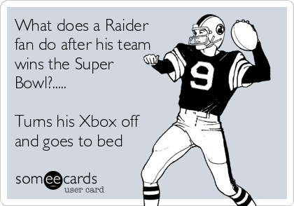 What does a Raider fan do after his team wins the Super Bowl?.....  Turns his Xbox off and goes to bed