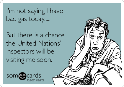 I'm not saying I have  bad gas today.....  But there is a chance the United Nations' inspectors will be visiting me soon.