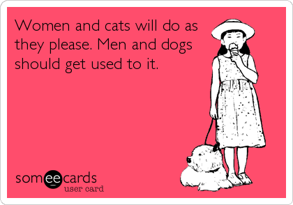Women and cats will do as they please. Men and dogs should get used to it.