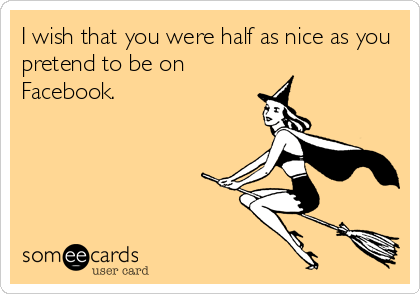 I wish that you were half as nice as you pretend to be on Facebook.