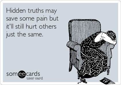 Hidden truths may save some pain but it'll still hurt others just the same.