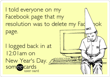 I told everyone on my Facebook page that my resolution was to delete my Facebook page.  I logged back in at 12:01am on New Year's Day.