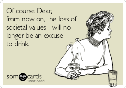 Of course Dear, from now on, the loss of societal values ??will no longer be an excuse to drink.