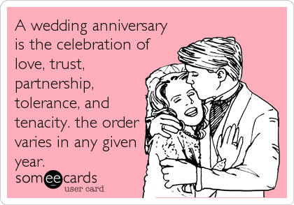 A wedding anniversary is the celebration of love, trust, partnership, tolerance, and tenacity. the order varies in any given year.