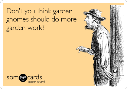 Don't you think garden gnomes should do more garden work?