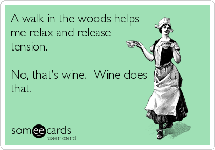 A walk in the woods helps me relax and release tension.  No, that's wine.  Wine does that.