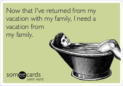 Now that I've returned from my vacation with my family, I need a vacation from my family.