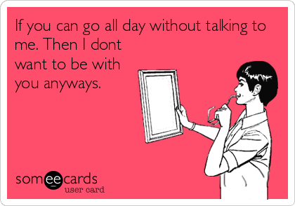 If you can go all day without talking to me. Then I dont want to be with you anyways.