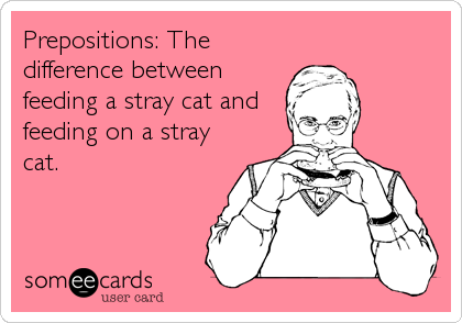 Prepositions: The difference between feeding a stray cat and feeding on a stray cat.