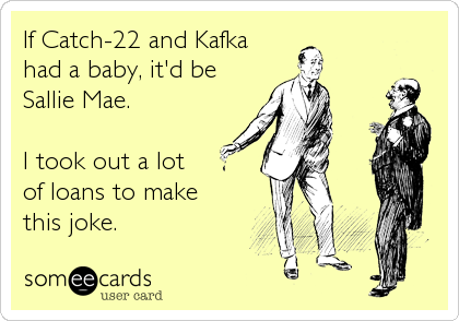 If Catch-22 and Kafka  had a baby, it'd be Sallie Mae.  I took out a lot  of loans to make this joke.