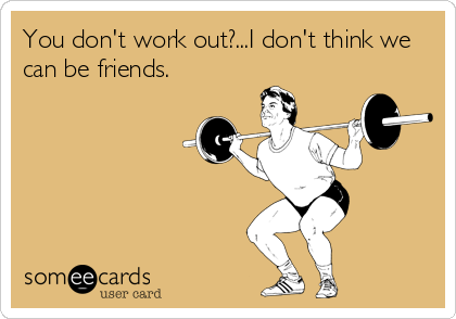 You don't work out?...I don't think we can be friends.