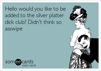 Hello would you like to be added to the silver platter dick club? Didn't think so asswipe
