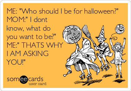 """ME: """"Who should I be for halloween?"""" MOM:"""" I dont know, what do you want to be?"""" ME:"""" THATS WHY I AM ASKING YOU!"""""""