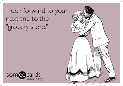 """I look forward to your next trip to the """"grocery store."""""""