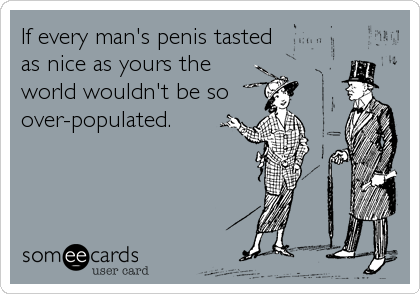 If every man's penis tasted as nice as yours the world wouldn't be so over-populated.