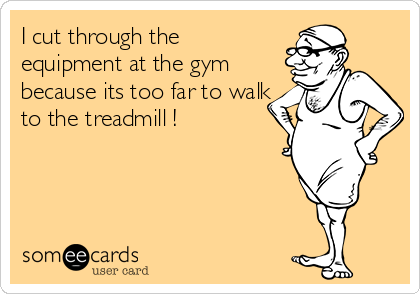 I cut through the equipment at the gym because its too far to walk to the treadmill !