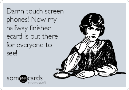 Damn touch screen phones! Now my halfway finished ecard is out there for everyone to see!