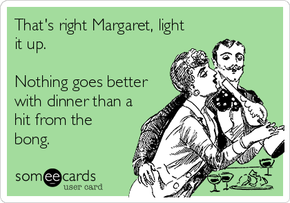 That's right Margaret, light it up.   Nothing goes better with dinner than a hit from the bong.