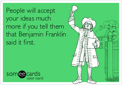 People will accept your ideas much more if you tell them that Benjamin Franklin said it first.