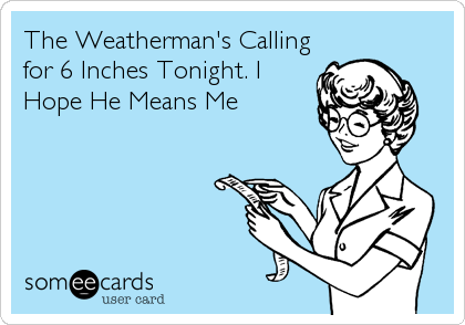 The Weatherman's Calling for 6 Inches Tonight. I Hope He Means Me